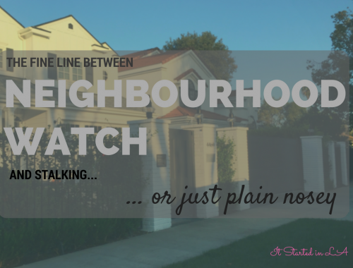 What is the fine line between Neighbourhood Watch and stalking ... or just plain nosey? | It Started in LA | itstartedinla.com